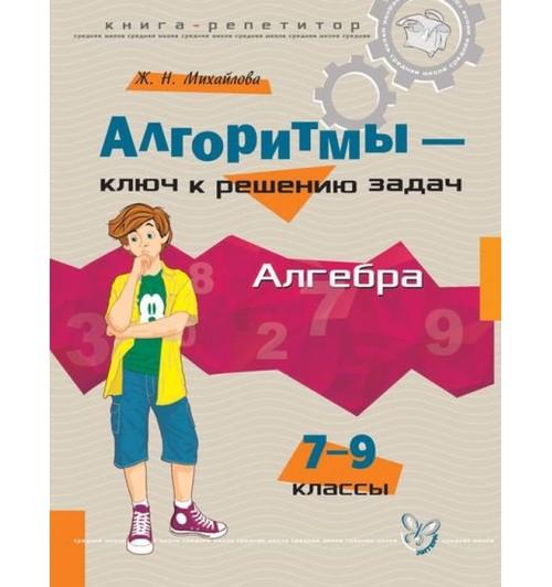 Михайлова Жанна Николаевна: Алгоритмы-ключ к решению задач. Алгебра 7-9 классы