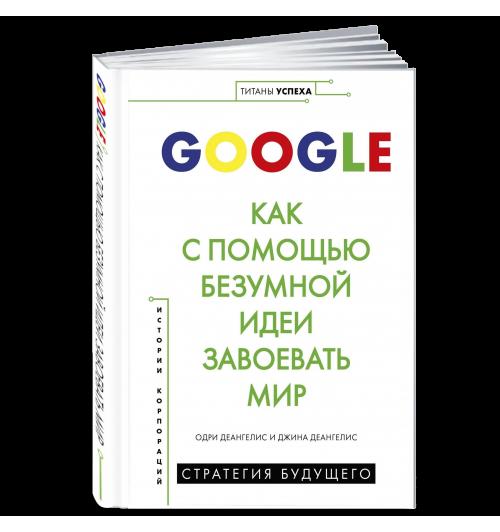 Деангелис: Google. Как с помощью безумной идеи завоевать мир