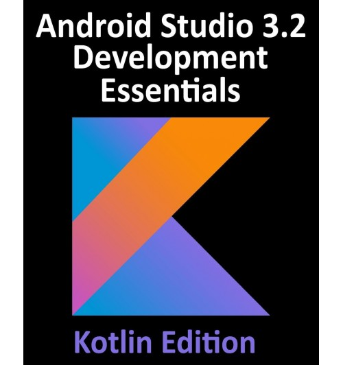 Android Studio 3.2 Development Essentials - Kotlin Edition. Developing Android 9 Apps Using Android Studio 3.2, Kotlin and Android Jetpack