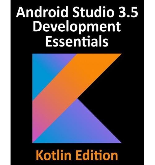 Android Studio 3.5 Development Essentials - Kotlin Edition. Developing Android 10 (Q) Apps Using Android Studio 3.5, Kotlin and Android Jetpack