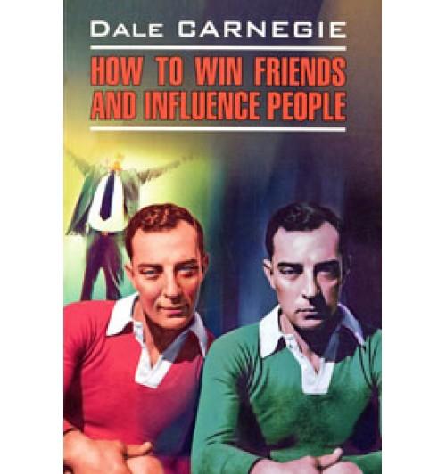 Дейл Карнеги: Как завоевывать друзей и оказывать влияние на людей / Dale Carnegie. How to Win Friends and Influence People