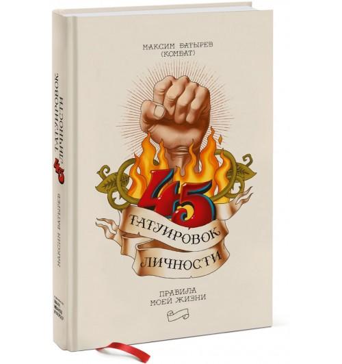 Батырев Максим: 45 татуировок личности. Правила моей жизни