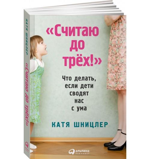 """Шницлер Катя: """"Считаю до трех!"""" Что делать, если дети сводят нас с ума"""