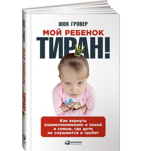 Шон Гровер: Мой ребенок - тиран! Как вернуть взаимопонимание и покой в семью, где дети не слушаются и грубят