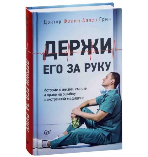 Грин Филип Аллен: Держи его за руку. Истории о жизни, смерти и праве на ошибку в экстренной медицине (Т)