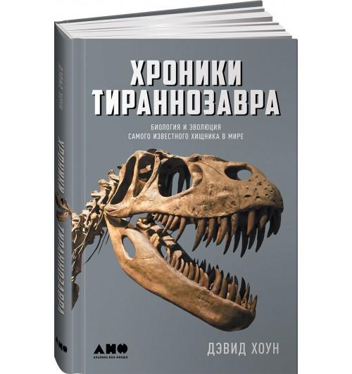 Дэвид Хоун: Хроники тираннозавра. Биология и эволюция самого известного хищника в мире  (2210)
