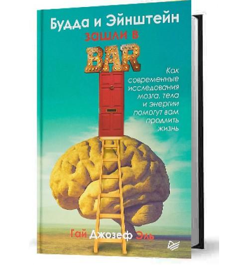 Гай Джозеф Эль: Будда и Эйнштейн зашли в бар. Как современные исследования мозга, тела и энергии помогут вам продлить жизнь