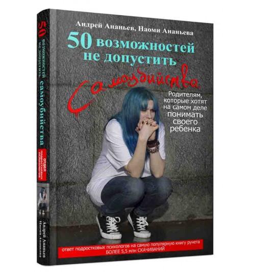 Ананьев Андрей Сергеевич: 50 возможностей не допустить самоубийства. Родителям, которые хотят на самом деле понимать своего ребенка