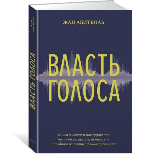 Абитболь Жан: Власть голоса. Книга о главном инструменте политиков, певцов, актеров – от одного из лучших фониатров мира