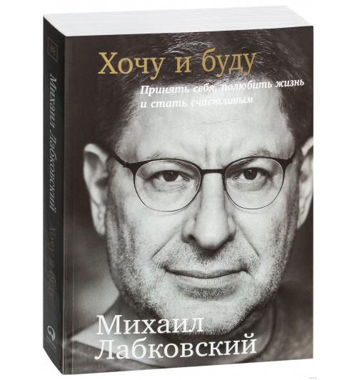 Михаил Лабковский: Хочу и буду. Принять себя, полюбить жизнь и стать счастливым