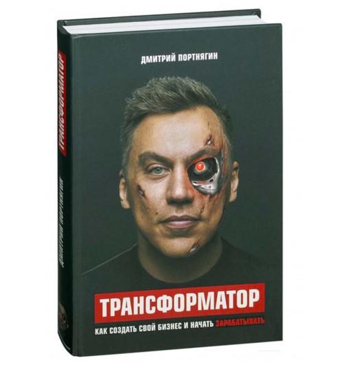 Дмитрий Портнягин: Трансформатор. Как создать свой бизнес и начать зарабатывать