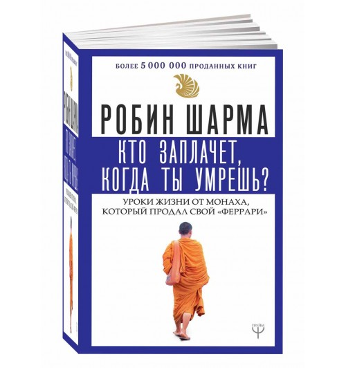 Робин Шарма: Кто заплачет, когда ты умрешь? Уроки жизни от монаха, который продал свой «феррари»