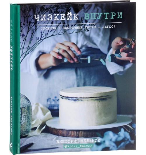 Виктория Мельник: Чизкейк внутри. Сложные и необычные торты - легко!