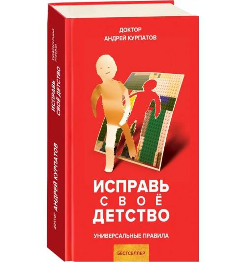 Андрей Курпатов: Исправь свое детство. Универсальные правила