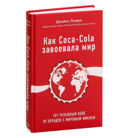 Джайлс Льюри: Как Coca-Cola завоевала мир. 101 успешный кейс от брендов с мировым именем