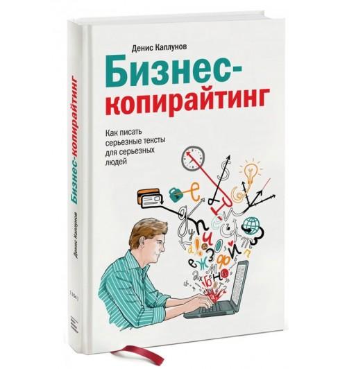 Денис Каплунов: Бизнес-копирайтинг. Как писать серьезные тексты для серьезных людей