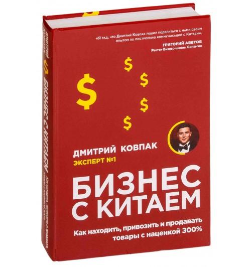 Ковпак Дмитрий Александрович: Бизнес с Китаем. Как находить, привозить и продавать товары с наценкой 300%