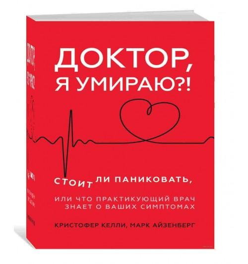 Келли Кристофер, Айзенберг Марк: Доктор, я умираю?! Стоит ли паниковать, или Что практикующий врач знает о ваших симптомах